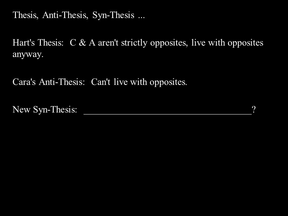 Thesis, Anti-Thesis, Syn-Thesis... Hart's Thesis: C & A aren't strictly opposites, live with opposites anyway. Cara's Anti-Thesis: Can't live with opp