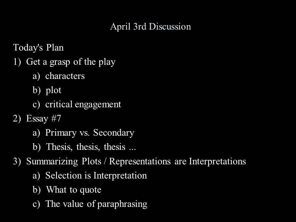 April 3rd Discussion Today's Plan 1) Get a grasp of the play a) characters b) plot c) critical engagement 2) Essay #7 a) Primary vs. Secondary b) Thes