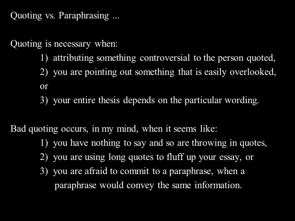 Quoting vs. Paraphrasing... Quoting is necessary when: 1) attributing something controversial to the person quoted, 2) you are pointing out something