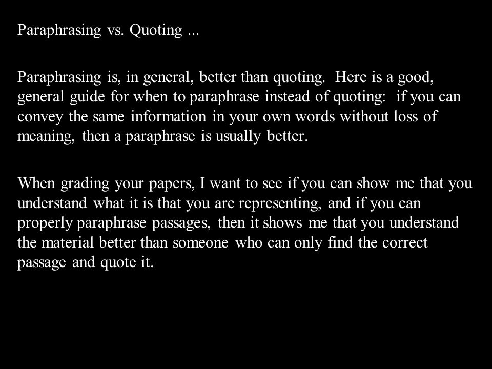 Paraphrasing vs. Quoting... Paraphrasing is, in general, better than quoting. Here is a good, general guide for when to paraphrase instead of quoting: