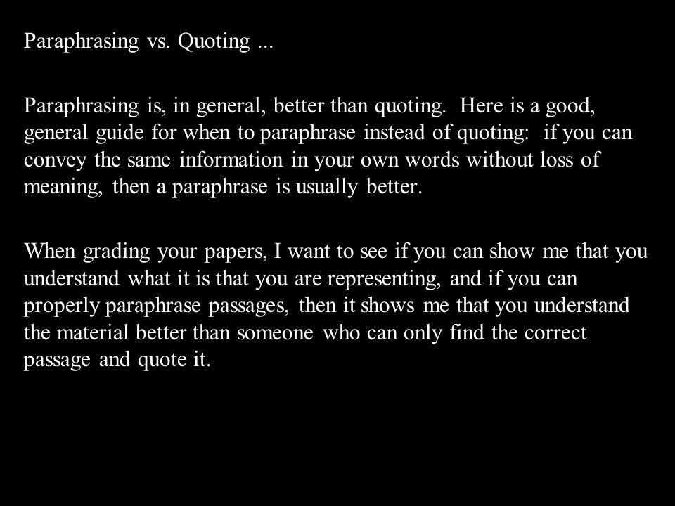Paraphrasing vs.Quoting... Paraphrasing is, in general, better than quoting.