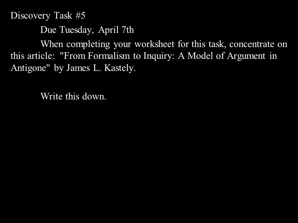 Discovery Task #5 Due Tuesday, April 7th When completing your worksheet for this task, concentrate on this article: From Formalism to Inquiry: A Model of Argument in Antigone by James L.