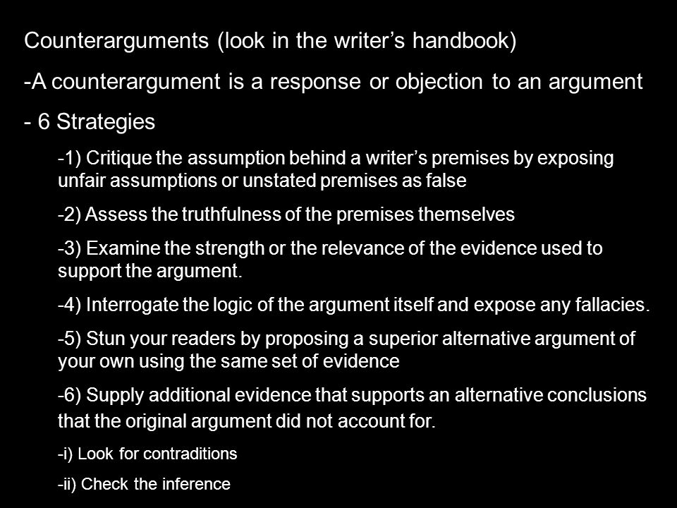 Counterarguments (look in the writer's handbook) -A counterargument is a response or objection to an argument - 6 Strategies -1) Critique the assumpti