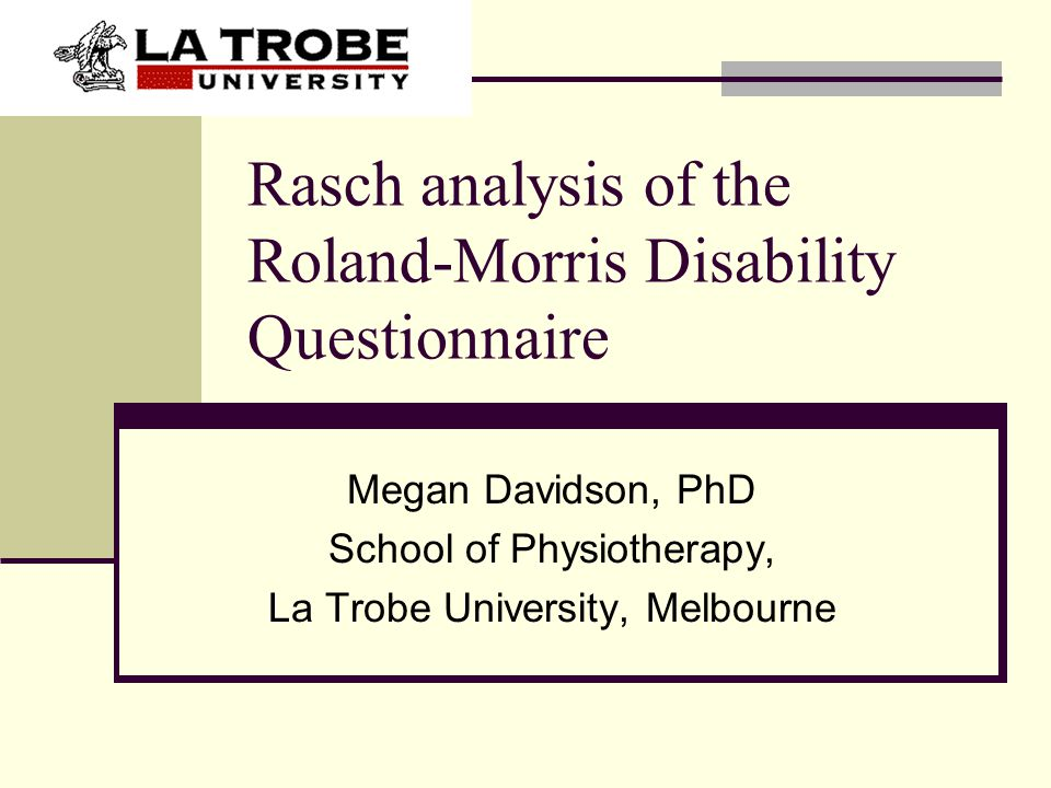 Rasch analysis of the Roland-Morris Disability Questionnaire Megan Davidson, PhD School of Physiotherapy, La Trobe University, Melbourne
