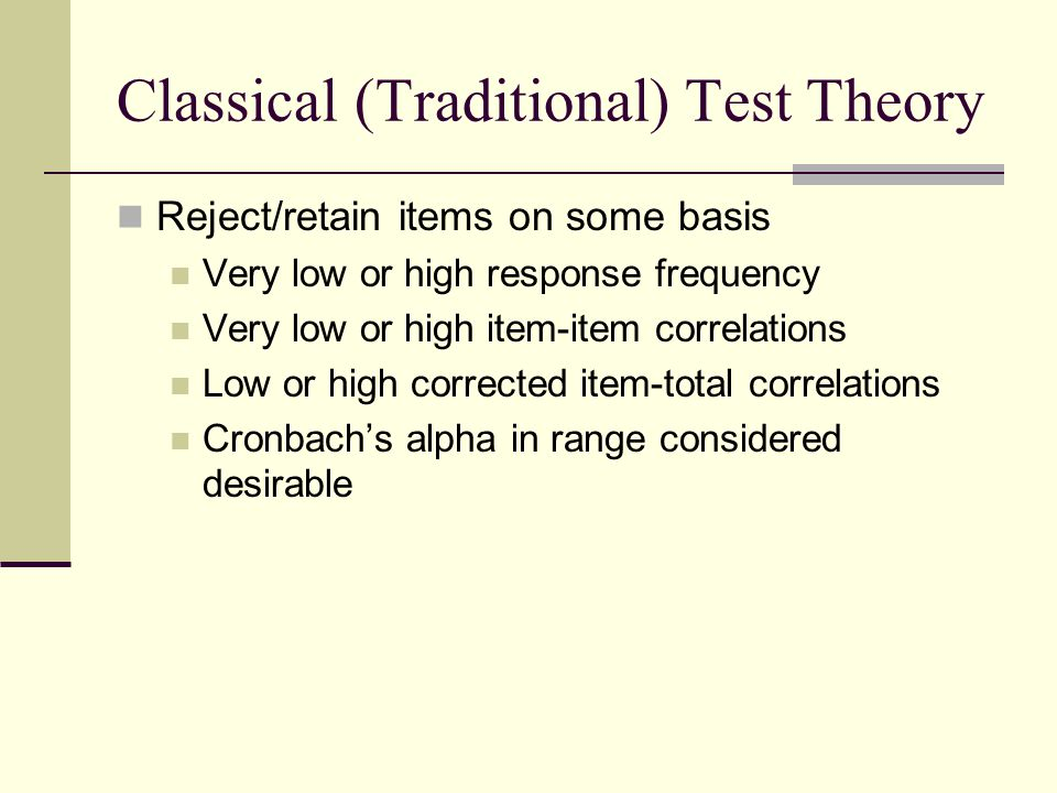 Classical (Traditional) Test Theory Reject/retain items on some basis Very low or high response frequency Very low or high item-item correlations Low or high corrected item-total correlations Cronbach's alpha in range considered desirable