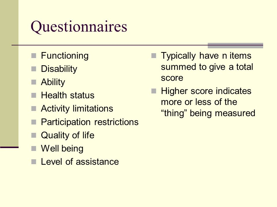 Questionnaires Functioning Disability Ability Health status Activity limitations Participation restrictions Quality of life Well being Level of assistance Typically have n items summed to give a total score Higher score indicates more or less of the thing being measured