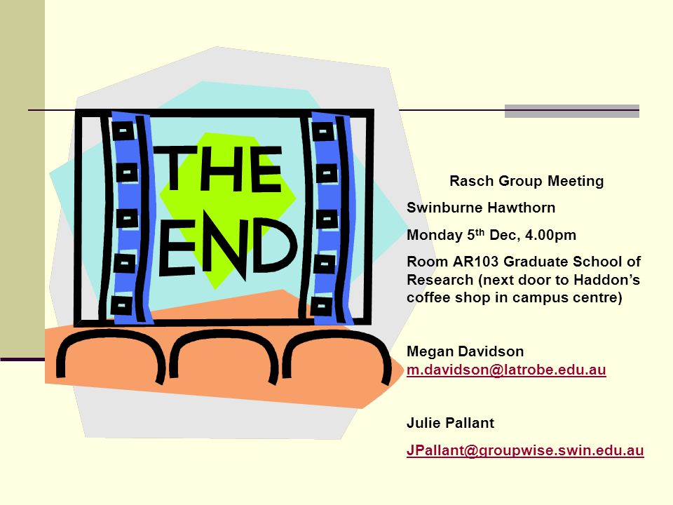 Rasch Group Meeting Swinburne Hawthorn Monday 5 th Dec, 4.00pm Room AR103 Graduate School of Research (next door to Haddon's coffee shop in campus centre) Megan Davidson m.davidson@latrobe.edu.au m.davidson@latrobe.edu.au Julie Pallant JPallant@groupwise.swin.edu.au