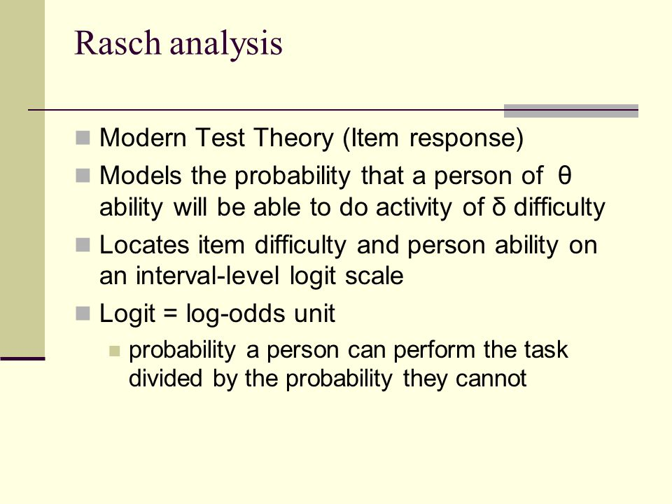 Rasch analysis Modern Test Theory (Item response) Models the probability that a person of θ ability will be able to do activity of δ difficulty Locates item difficulty and person ability on an interval-level logit scale Logit = log-odds unit probability a person can perform the task divided by the probability they cannot