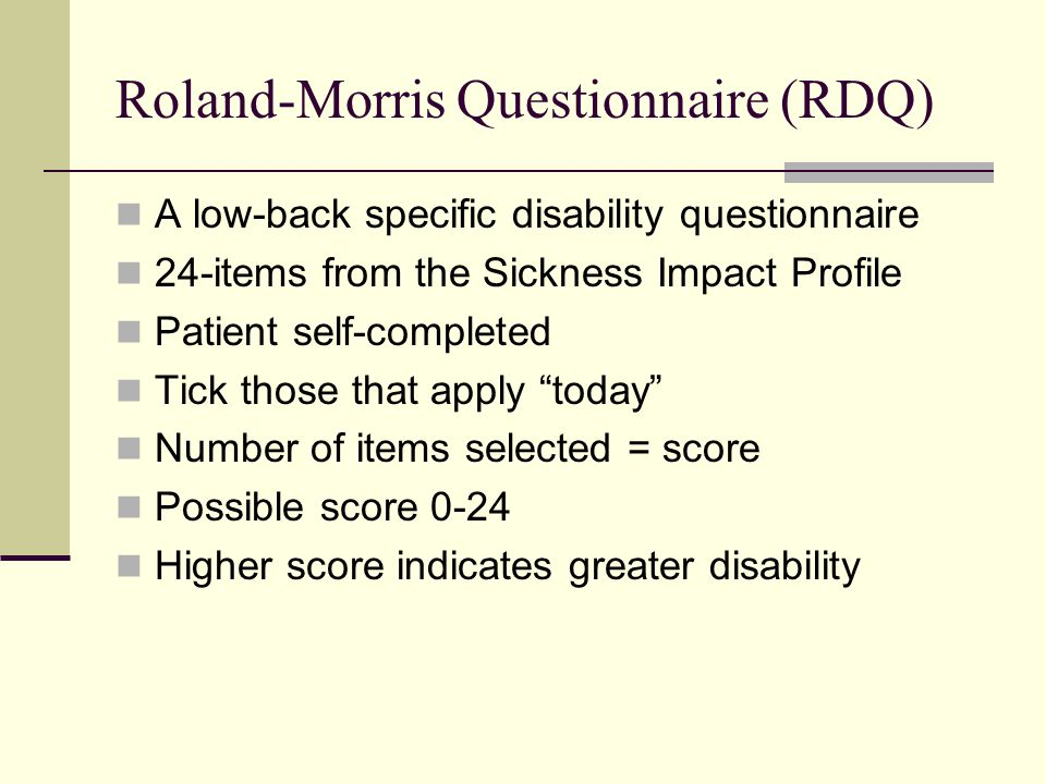 Roland-Morris Questionnaire (RDQ) A low-back specific disability questionnaire 24-items from the Sickness Impact Profile Patient self-completed Tick those that apply today Number of items selected = score Possible score 0-24 Higher score indicates greater disability