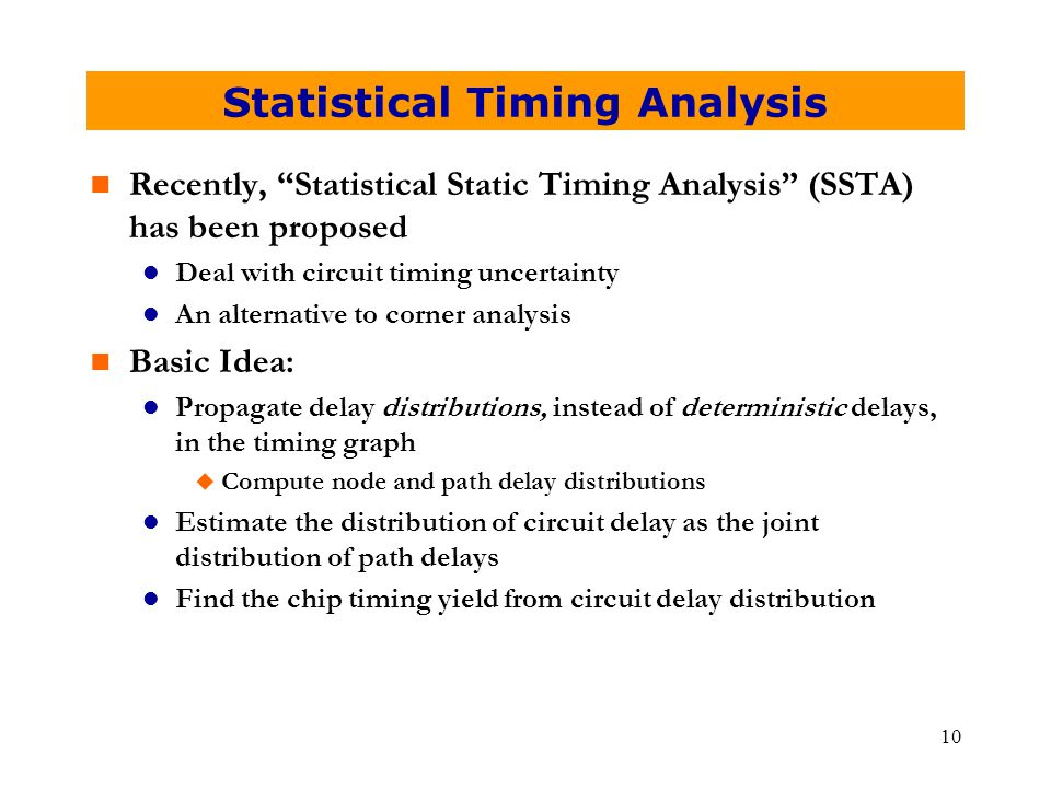 "10 Statistical Timing Analysis n Recently, ""Statistical Static Timing Analysis"" (SSTA) has been proposed l Deal with circuit timing uncertainty l An a"