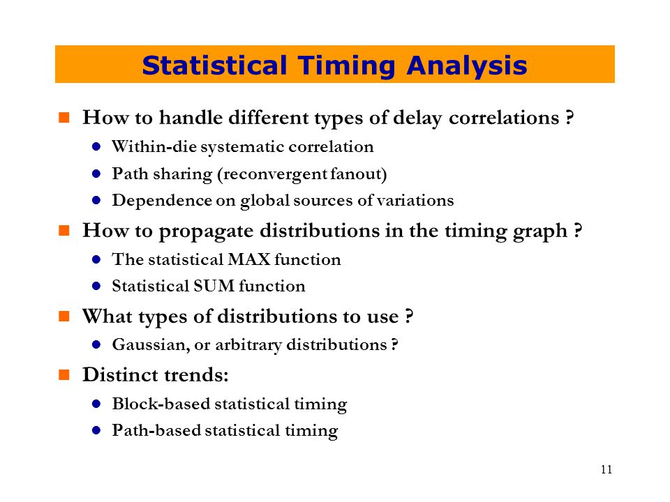 11 Statistical Timing Analysis n How to handle different types of delay correlations ? l Within-die systematic correlation l Path sharing (reconvergen