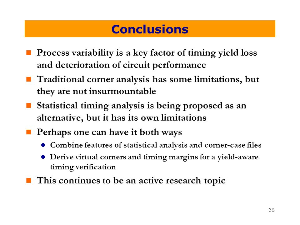 20 Conclusions n Process variability is a key factor of timing yield loss and deterioration of circuit performance n Traditional corner analysis has some limitations, but they are not insurmountable n Statistical timing analysis is being proposed as an alternative, but it has its own limitations n Perhaps one can have it both ways l Combine features of statistical analysis and corner-case files l Derive virtual corners and timing margins for a yield-aware timing verification n This continues to be an active research topic