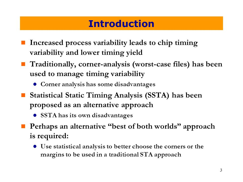 3 Introduction n Increased process variability leads to chip timing variability and lower timing yield n Traditionally, corner-analysis (worst-case files) has been used to manage timing variability l Corner analysis has some disadvantages n Statistical Static Timing Analysis (SSTA) has been proposed as an alternative approach l SSTA has its own disadvantages n Perhaps an alternative best of both worlds approach is required: l Use statistical analysis to better choose the corners or the margins to be used in a traditional STA approach