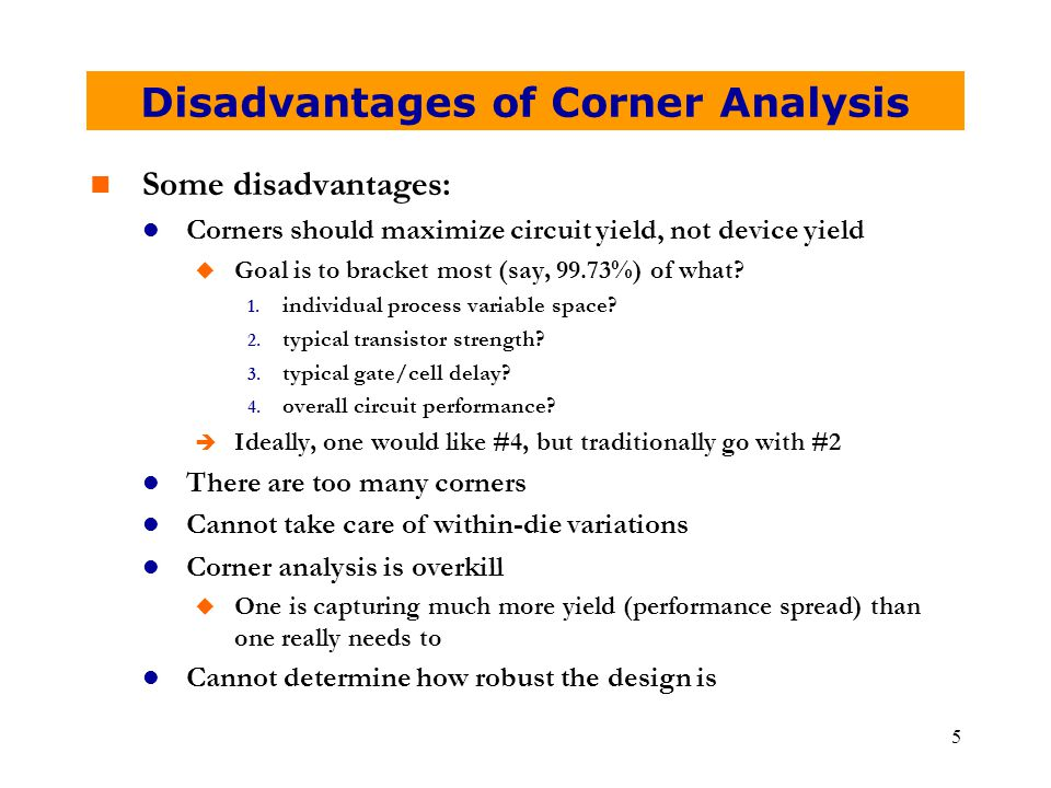 5 Disadvantages of Corner Analysis n Some disadvantages: l Corners should maximize circuit yield, not device yield u Goal is to bracket most (say, 99.