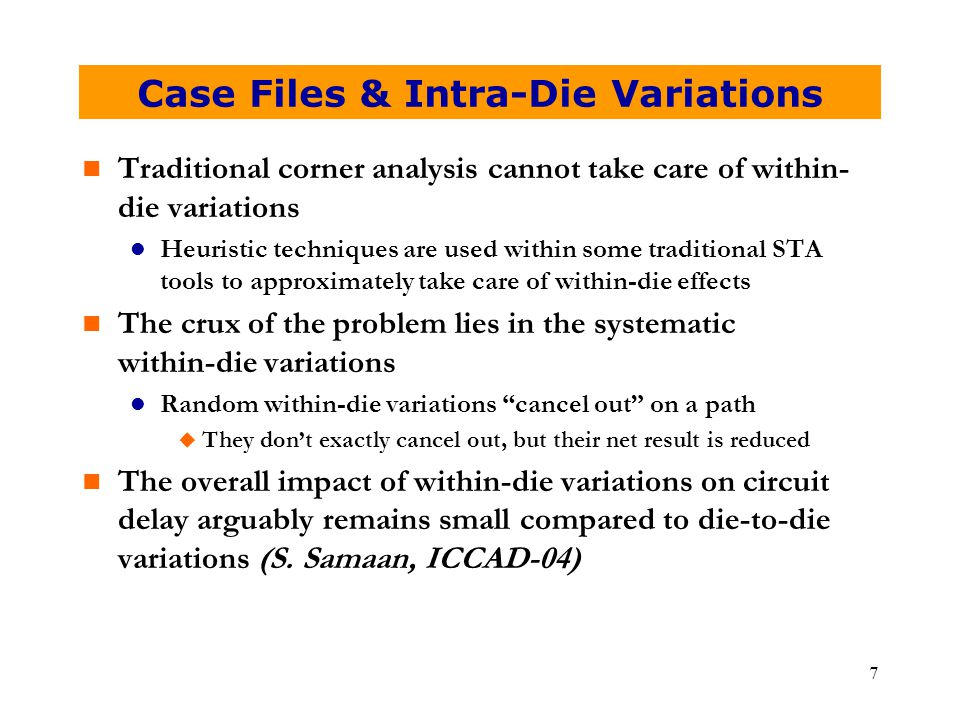 7 Case Files & Intra-Die Variations n Traditional corner analysis cannot take care of within- die variations l Heuristic techniques are used within so