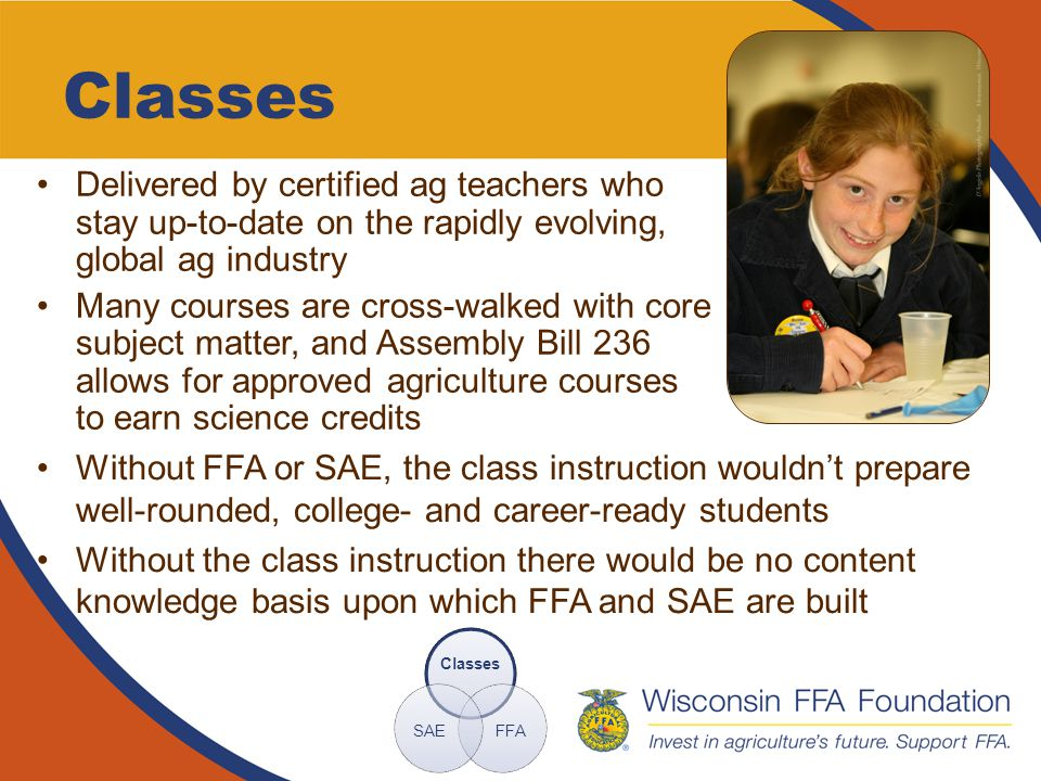 Classes Delivered by certified ag teachers who stay up-to-date on the rapidly evolving, global ag industry Many courses are cross-walked with core subject matter, and Assembly Bill 236 allows for approved agriculture courses to earn science credits Classes FFASAE Without FFA or SAE, the class instruction wouldn't prepare well-rounded, college- and career-ready students Without the class instruction there would be no content knowledge basis upon which FFA and SAE are built