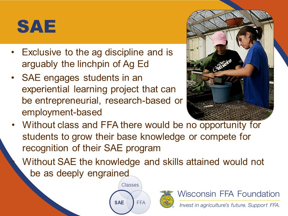 Why Ag Ed Ag Ed is a key component of the Wisconsin education system and enhances the social, economic and environmental well-being of the state Classes  Technical Knowledge + FFA  Life and Career Skills + SAE  Hands-On Application = College and Career Ready Individual The focus is on ag, but many of our graduates are successful in careers beyond the agriculture industry