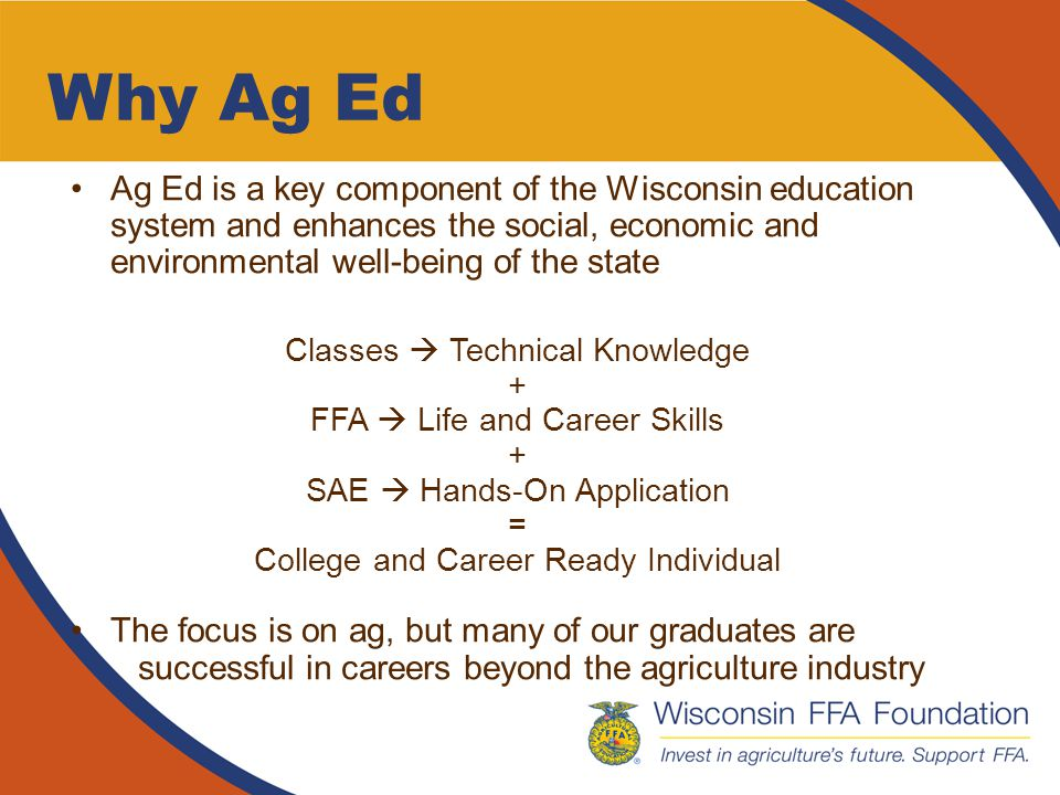 Why Ag Ed For Student Success Today's students – regardless of previous achievement level, personal backgrounds or learning styles – thrive in the environment and culture of Ag Ed –Academic success –Life and career skills –Innovative instructional delivery –Real-world experience and application –Learning beyond the school building –Career path –Student-to-student mentors –Student-adult mentorship –Collaborative support structure
