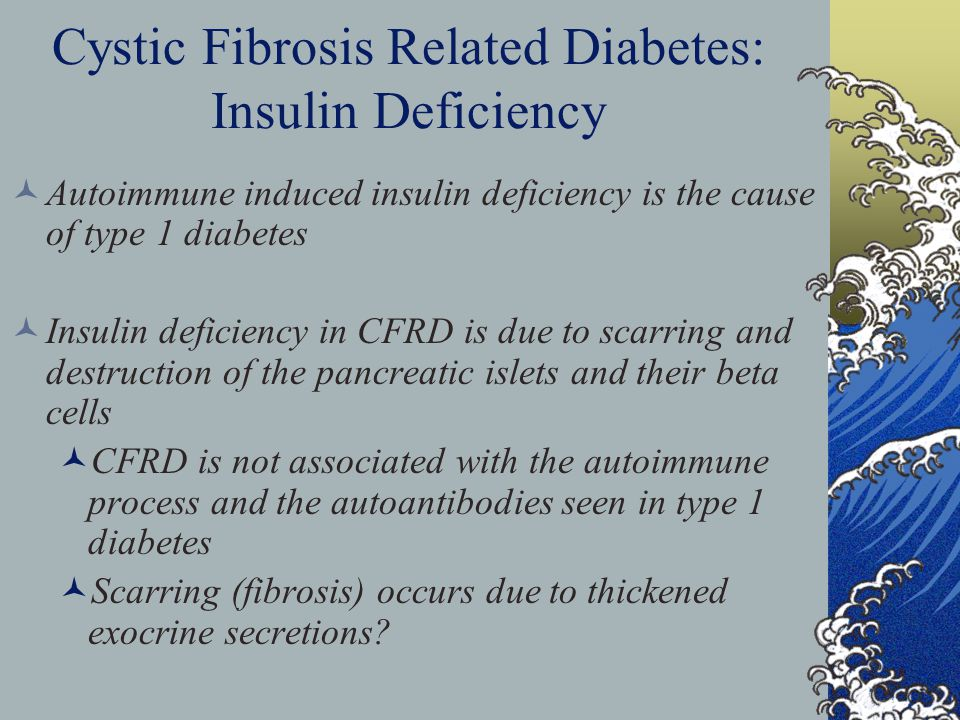 Cystic Fibrosis Related Diabetes: Insulin Deficiency Autoimmune induced insulin deficiency is the cause of type 1 diabetes Insulin deficiency in CFRD is due to scarring and destruction of the pancreatic islets and their beta cells CFRD is not associated with the autoimmune process and the autoantibodies seen in type 1 diabetes Scarring (fibrosis) occurs due to thickened exocrine secretions