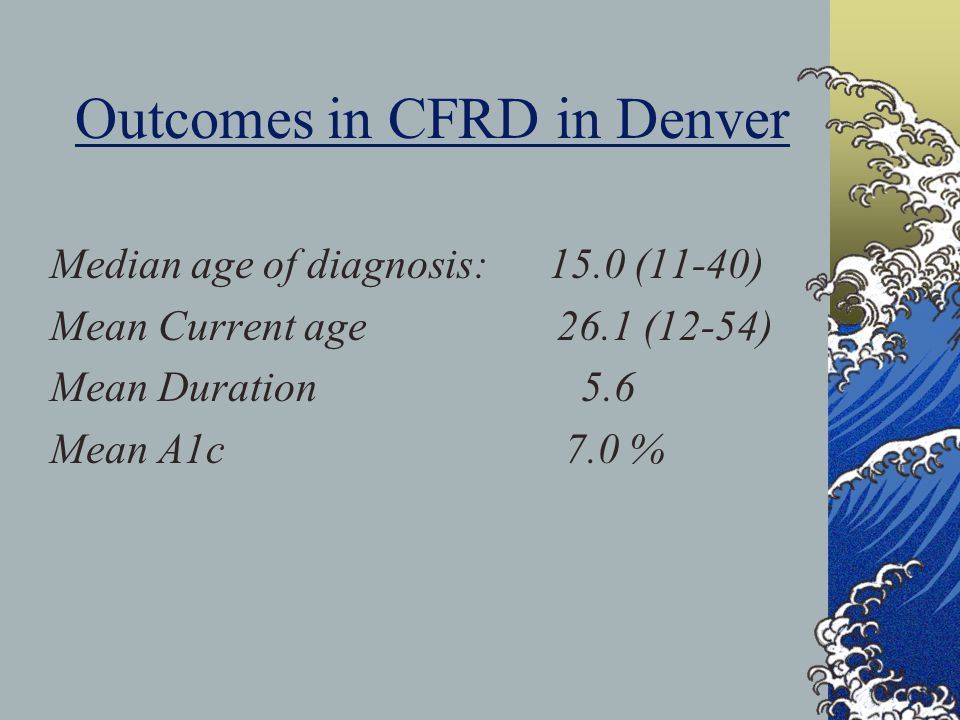 Outcomes in CFRD in Denver Median age of diagnosis: 15.0 (11-40) Mean Current age 26.1 (12-54) Mean Duration 5.6 Mean A1c 7.0 %