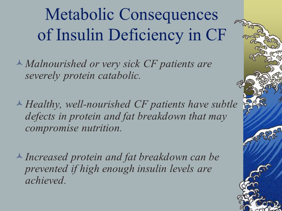 Metabolic Consequences of Insulin Deficiency in CF Malnourished or very sick CF patients are severely protein catabolic.
