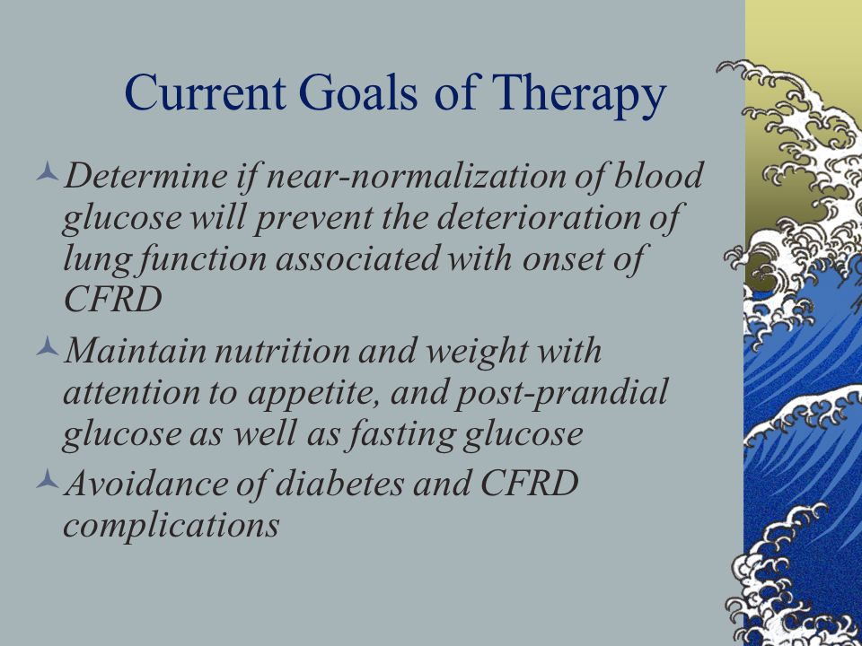 Current Goals of Therapy Determine if near-normalization of blood glucose will prevent the deterioration of lung function associated with onset of CFRD Maintain nutrition and weight with attention to appetite, and post-prandial glucose as well as fasting glucose Avoidance of diabetes and CFRD complications