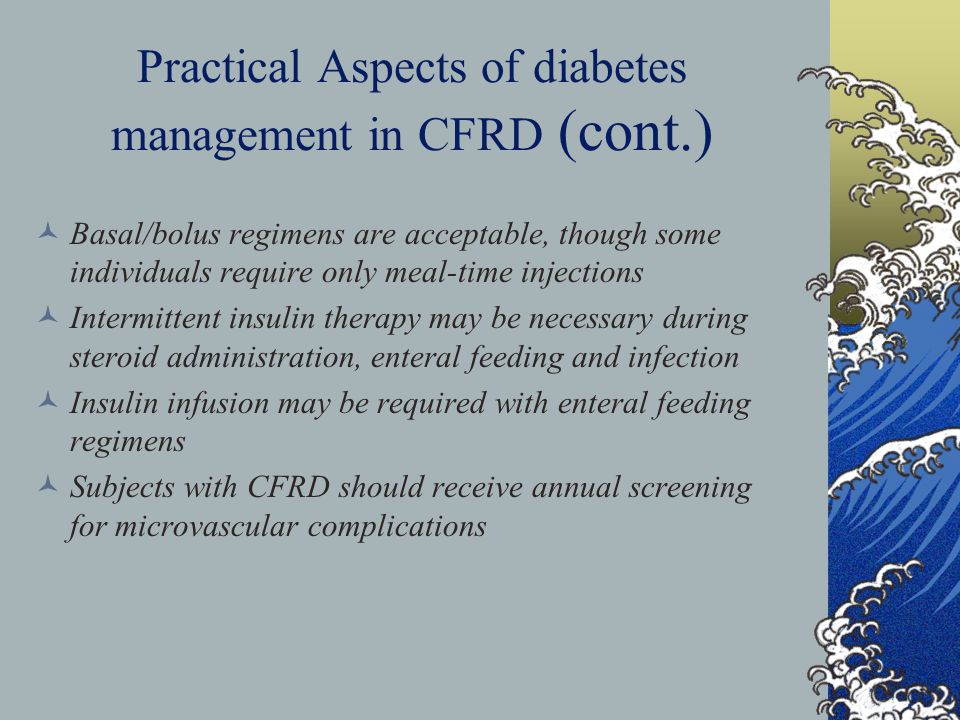 Practical Aspects of diabetes management in CFRD (cont.) Basal/bolus regimens are acceptable, though some individuals require only meal-time injections Intermittent insulin therapy may be necessary during steroid administration, enteral feeding and infection Insulin infusion may be required with enteral feeding regimens Subjects with CFRD should receive annual screening for microvascular complications
