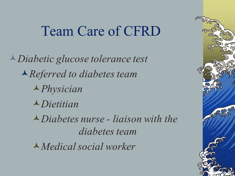 Team Care of CFRD Diabetic glucose tolerance test Referred to diabetes team Physician Dietitian Diabetes nurse - liaison with the diabetes team Medical social worker