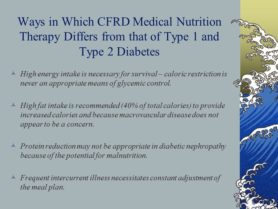 Ways in Which CFRD Medical Nutrition Therapy Differs from that of Type 1 and Type 2 Diabetes High energy intake is necessary for survival – caloric restriction is never an appropriate means of glycemic control.