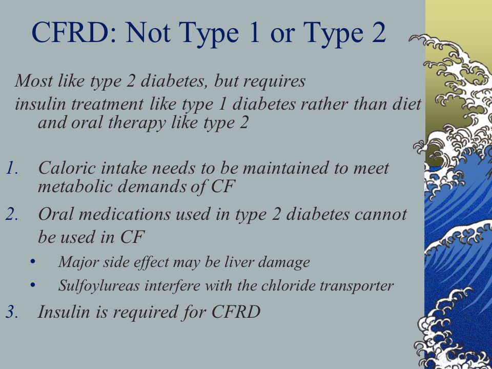 CFRD: Not Type 1 or Type 2 Most like type 2 diabetes, but requires insulin treatment like type 1 diabetes rather than diet and oral therapy like type 2 1.Caloric intake needs to be maintained to meet metabolic demands of CF 2.Oral medications used in type 2 diabetes cannot be used in CF Major side effect may be liver damage Sulfoylureas interfere with the chloride transporter 3.Insulin is required for CFRD