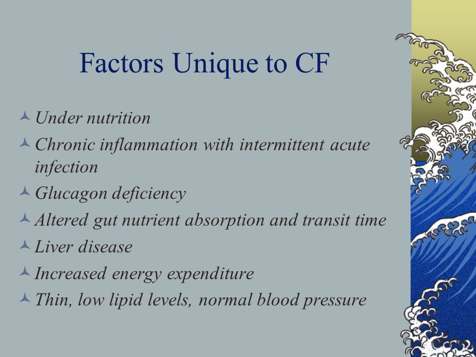 Factors Unique to CF Under nutrition Chronic inflammation with intermittent acute infection Glucagon deficiency Altered gut nutrient absorption and transit time Liver disease Increased energy expenditure Thin, low lipid levels, normal blood pressure