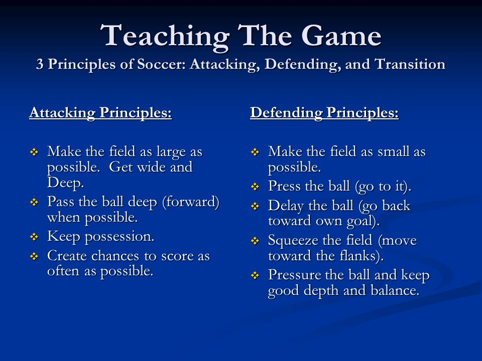 Teaching The Game 3 Principles of Soccer: Attacking, Defending, and Transition Attacking Principles:  Make the field as large as possible. Get wide a