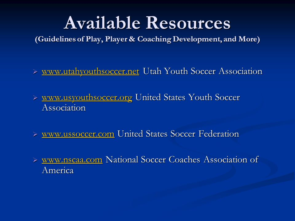 Available Resources (Guidelines of Play, Player & Coaching Development, and More)  www.utahyouthsoccer.net Utah Youth Soccer Association www.utahyout