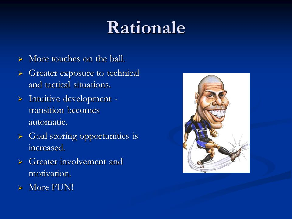 Rationale  More touches on the ball.  Greater exposure to technical and tactical situations.  Intuitive development - transition becomes automatic.