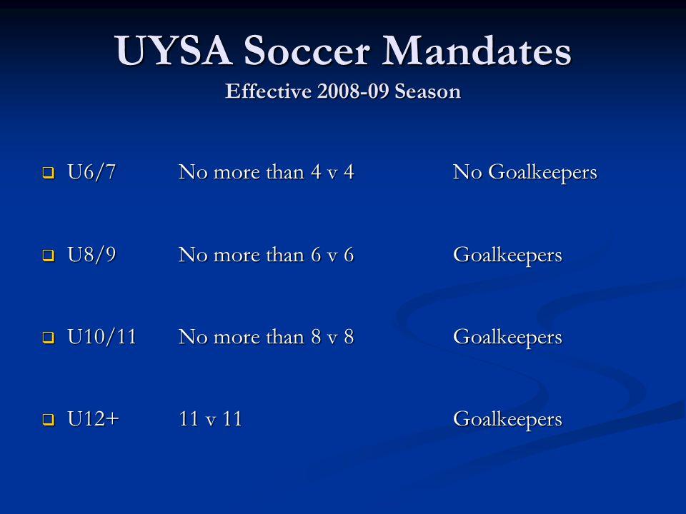 UYSA Soccer Mandates Effective 2008-09 Season  U6/7No more than 4 v 4 No Goalkeepers  U8/9No more than 6 v 6 Goalkeepers  U10/11No more than 8 v 8G