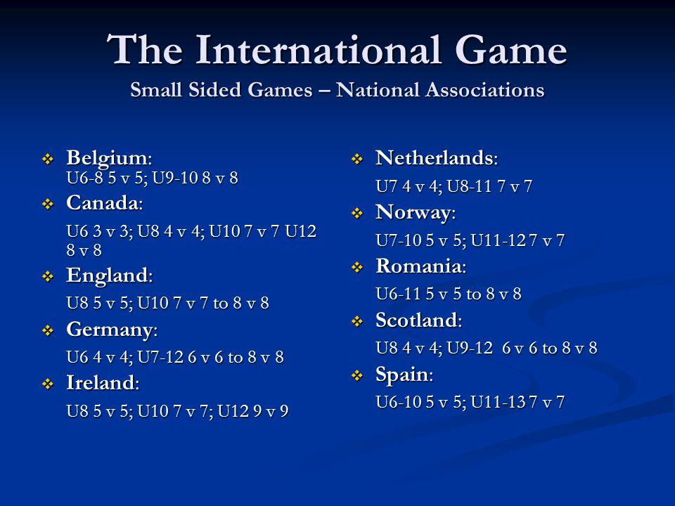 The International Game Small Sided Games – National Associations  Belgium: U6-8 5 v 5; U9-10 8 v 8  Canada: U6 3 v 3; U8 4 v 4; U10 7 v 7 U12 8 v 8