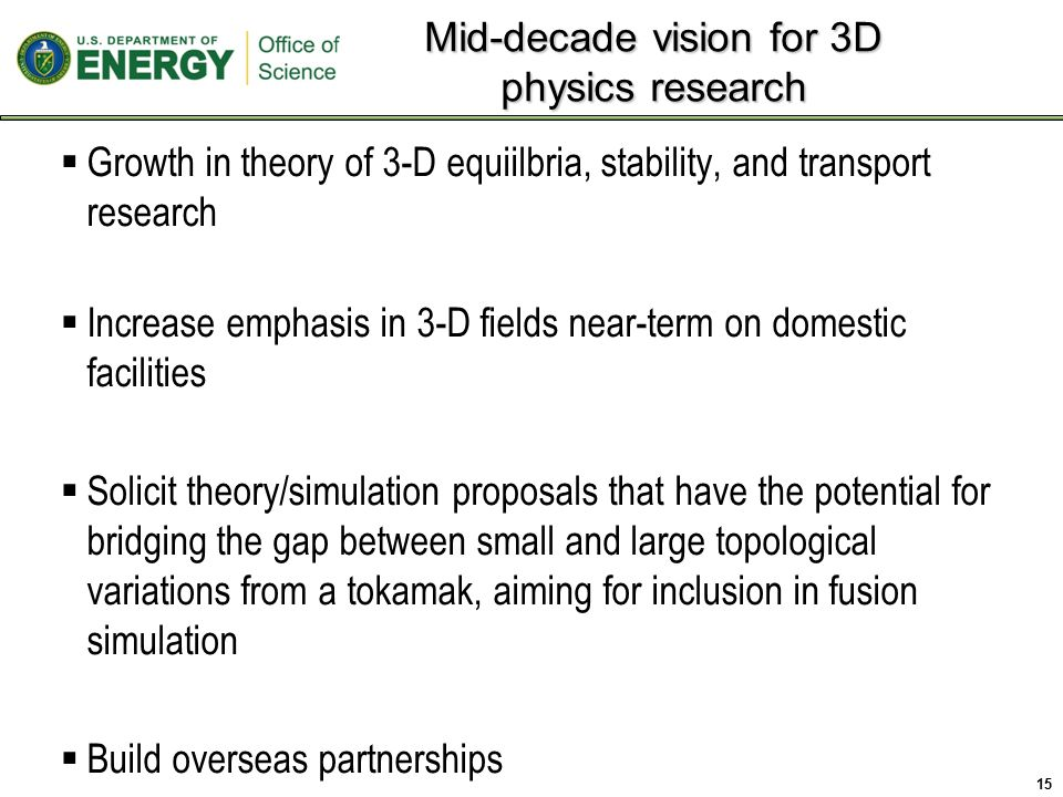  Growth in theory of 3-D equiilbria, stability, and transport research  Increase emphasis in 3-D fields near-term on domestic facilities  Solicit theory/simulation proposals that have the potential for bridging the gap between small and large topological variations from a tokamak, aiming for inclusion in fusion simulation  Build overseas partnerships Mid-decade vision for 3D physics research 15