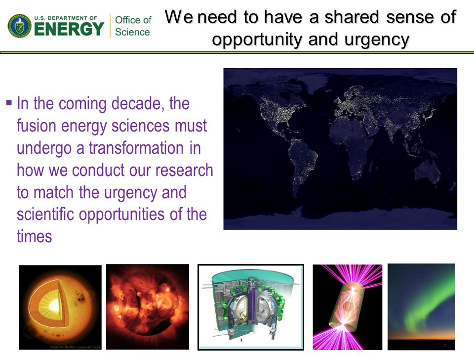We need to have a shared sense of opportunity and urgency 2  In the coming decade, the fusion energy sciences must undergo a transformation in how we conduct our research to match the urgency and scientific opportunities of the times