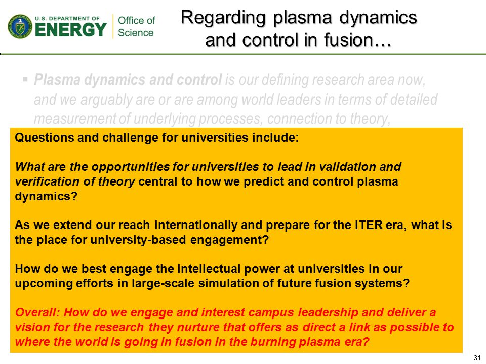  Plasma dynamics and control is our defining research area now, and we arguably are or are among world leaders in terms of detailed measurement of underlying processes, connection to theory, developing an integrated understanding, and demonstration of advanced scenarios in tokamaks.
