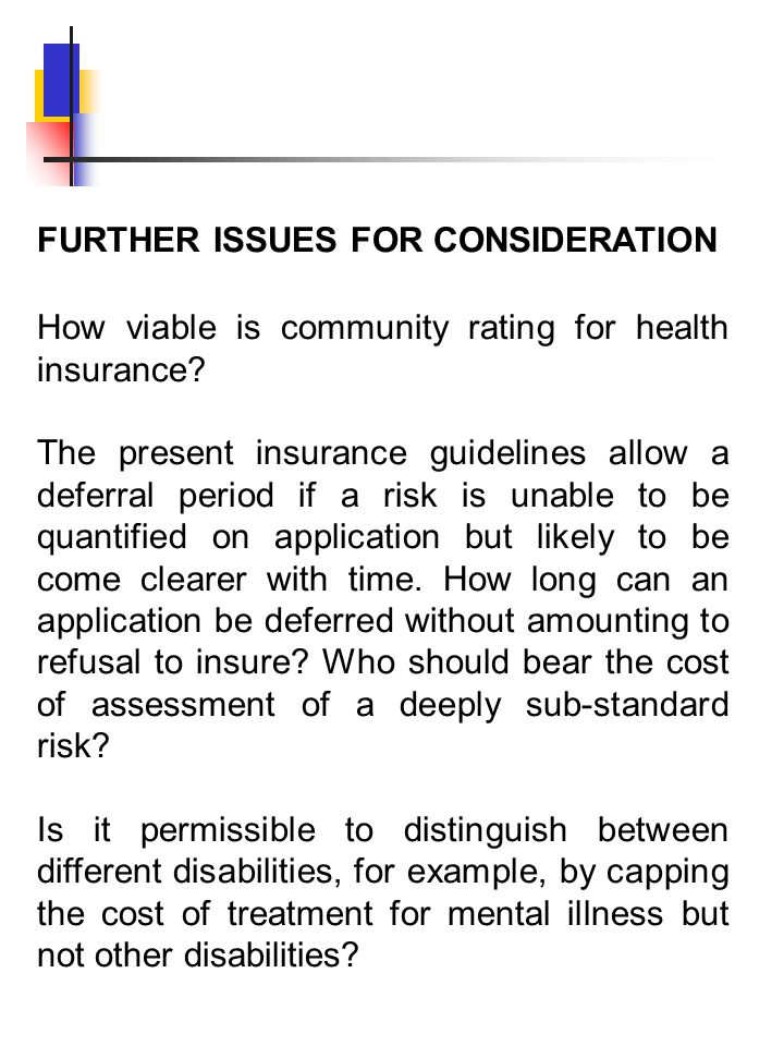 FURTHER ISSUES FOR CONSIDERATION How viable is community rating for health insurance? The present insurance guidelines allow a deferral period if a ri