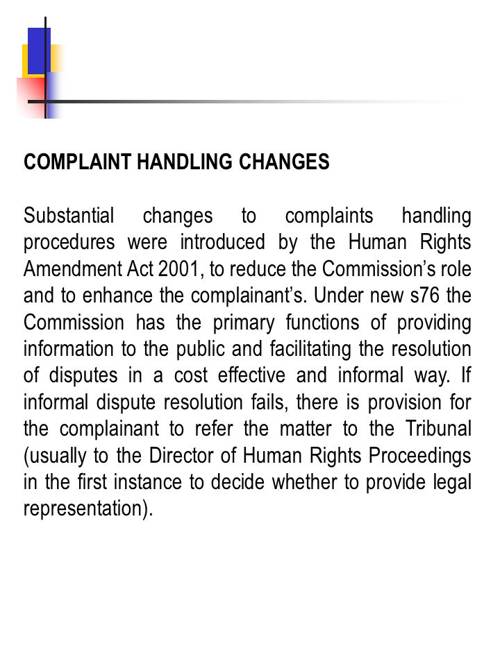 COMPLAINT HANDLING CHANGES Substantial changes to complaints handling procedures were introduced by the Human Rights Amendment Act 2001, to reduce the