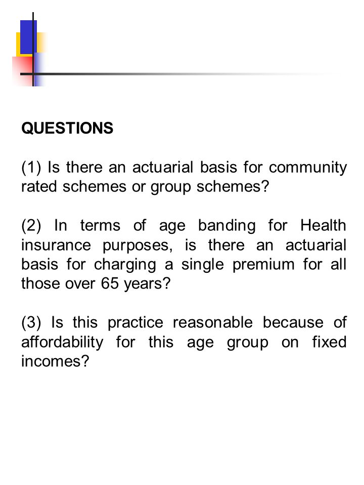 QUESTIONS (1) Is there an actuarial basis for community rated schemes or group schemes? (2) In terms of age banding for Health insurance purposes, is