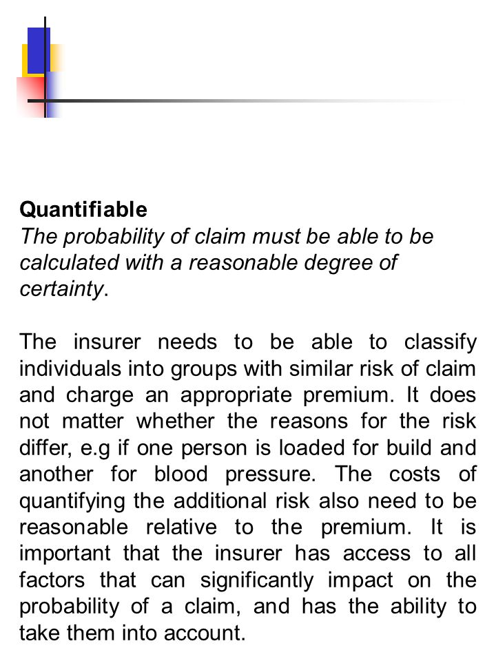 Quantifiable The probability of claim must be able to be calculated with a reasonable degree of certainty. The insurer needs to be able to classify in