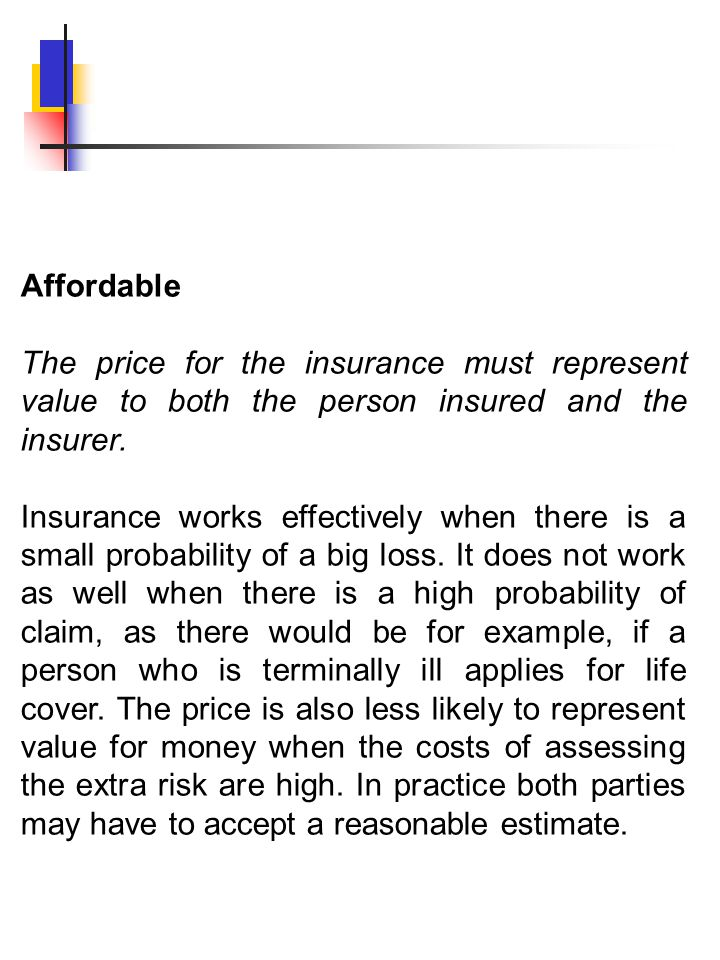 Affordable The price for the insurance must represent value to both the person insured and the insurer. Insurance works effectively when there is a sm