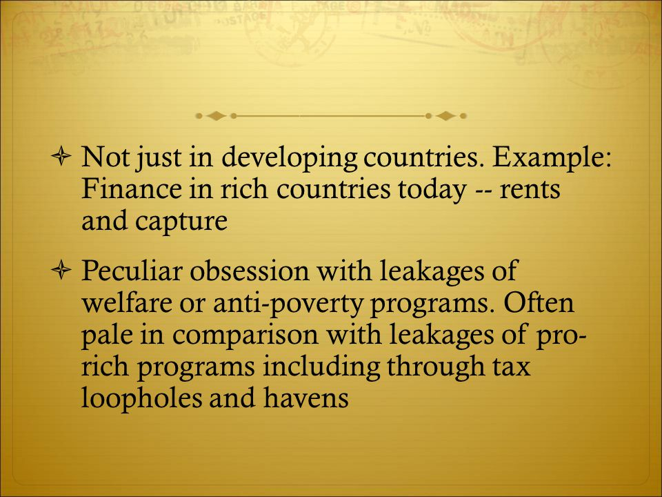  Not just in developing countries. Example: Finance in rich countries today -- rents and capture  Peculiar obsession with leakages of welfare or ant