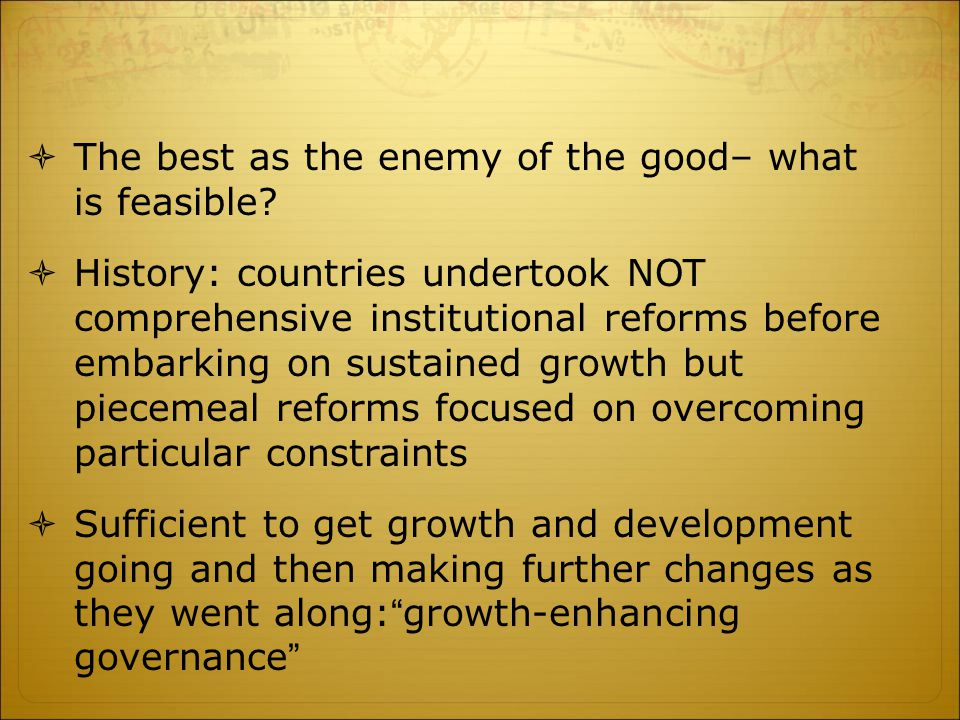  The best as the enemy of the good– what is feasible?  History: countries undertook NOT comprehensive institutional reforms before embarking on sust