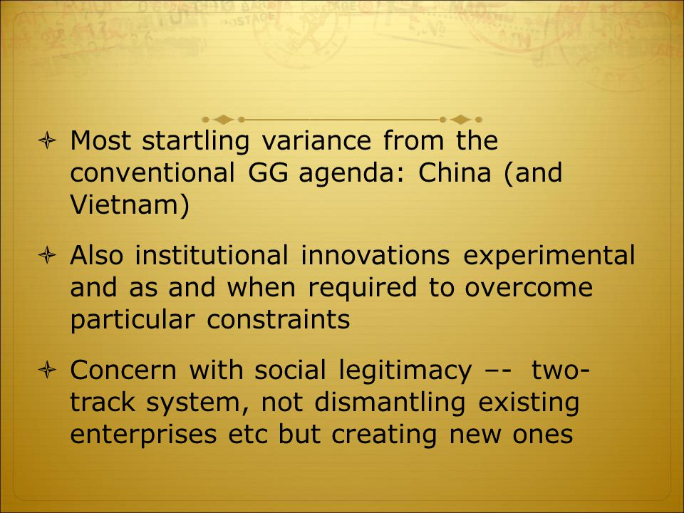  Most startling variance from the conventional GG agenda: China (and Vietnam)  Also institutional innovations experimental and as and when required to overcome particular constraints  Concern with social legitimacy –- two- track system, not dismantling existing enterprises etc but creating new ones