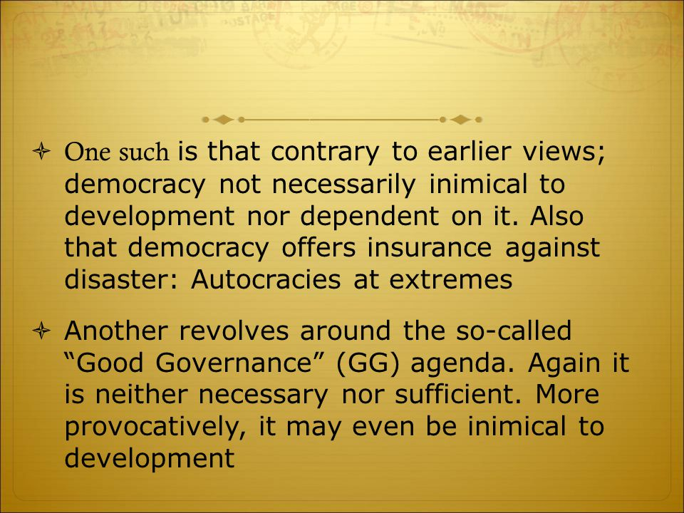 One such is that contrary to earlier views; democracy not necessarily inimical to development nor dependent on it. Also that democracy offers insura