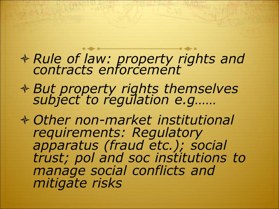  Rule of law: property rights and contracts enforcement  But property rights themselves subject to regulation e.g……  Other non-market institutional requirements: Regulatory apparatus (fraud etc.); social trust; pol and soc institutions to manage social conflicts and mitigate risks