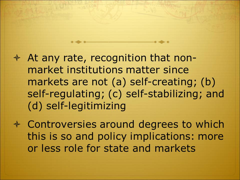  At any rate, recognition that non- market institutions matter since markets are not (a) self-creating; (b) self-regulating; (c) self-stabilizing; and (d) self-legitimizing  Controversies around degrees to which this is so and policy implications: more or less role for state and markets